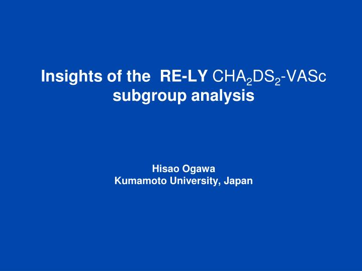 insights of the re ly cha 2 ds 2 vasc subgroup analysis hisao ogawa kumamoto university japan n.
