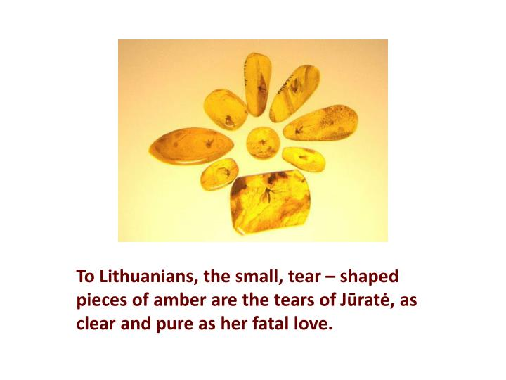 To Lithuanians, the small, tear – shaped pieces of amber are the tears of
