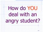 how do you deal with an angry student