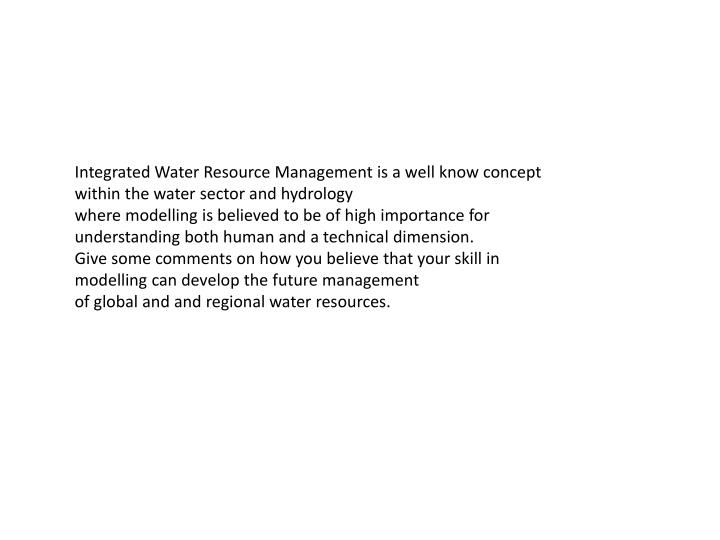 Integrated Water Resource Management is a well know concept within the water sector and hydrology