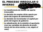 el proceso irregular o inverso