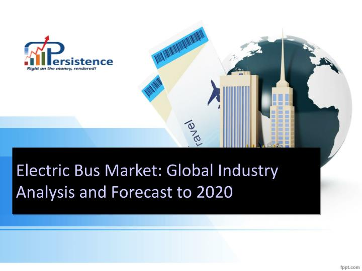electric bus market global industry analysis and forecast to 2020 n.