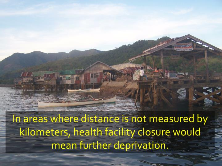 In areas where distance is not measured by kilometers, health facility closure would mean further deprivation.