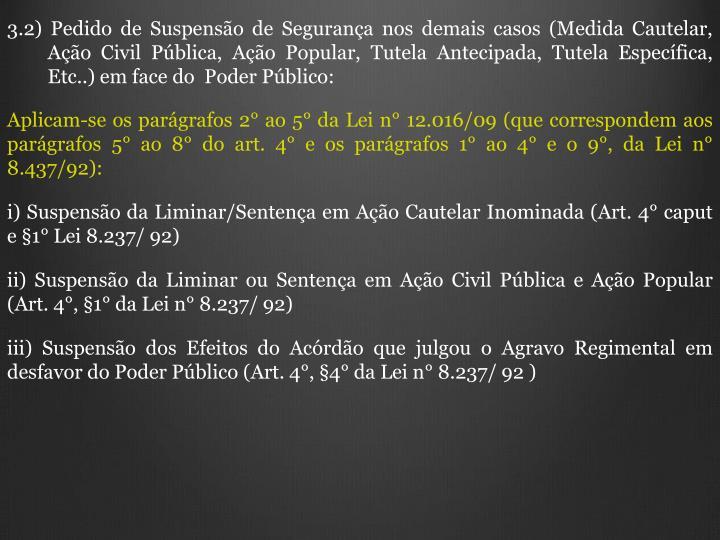 3.2) Pedido de Suspensão de Segurança nos demais casos (Medida Cautelar, Ação Civil Pública, Ação Popular, Tutela Antecipada, Tutela Específica, Etc..) em face do  Poder Público: