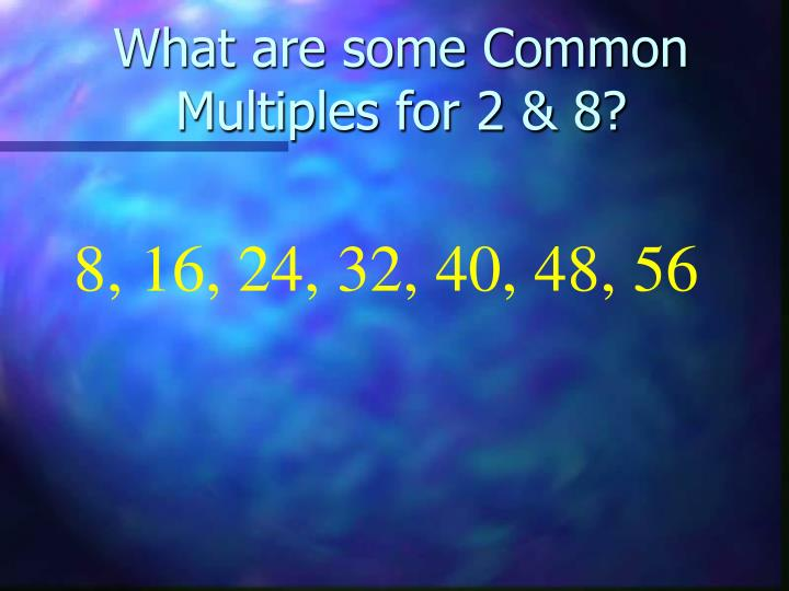 What are some Common Multiples for 2 & 8?