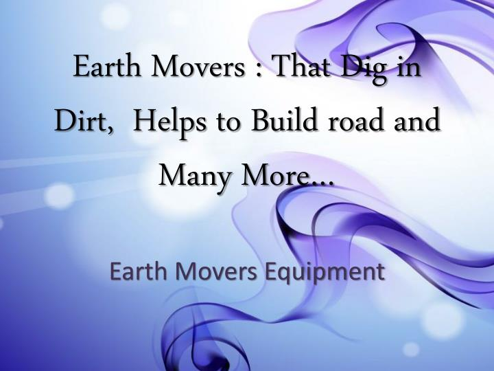 earth movers that dig in dirt helps to build road and many more n.