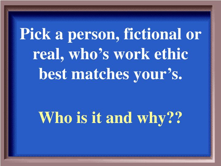 Pick a person, fictional or real, who's work ethic best matches your's.