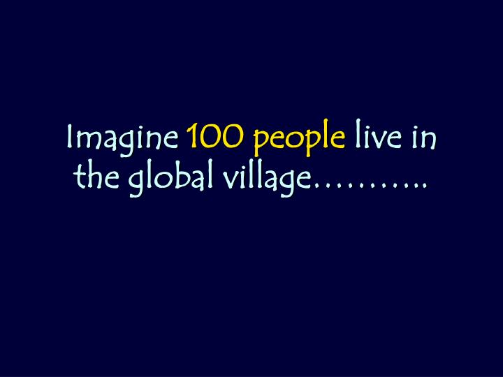 Imagine 100 people live in the global village