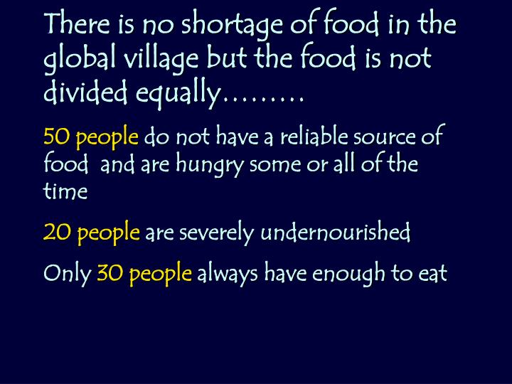 There is no shortage of food in the global village but the food is not divided equally………