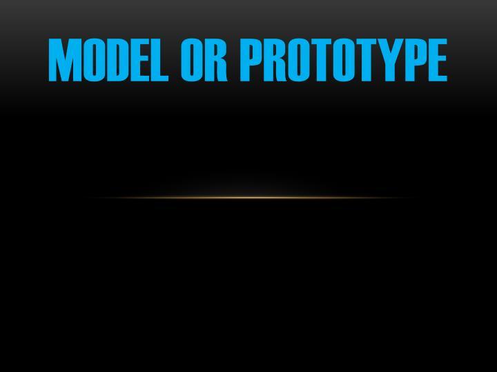Model or prototype