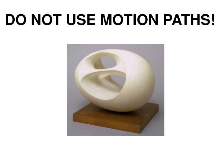 DO NOT USE MOTION PATHS!