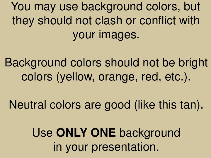 You may use background colors, but