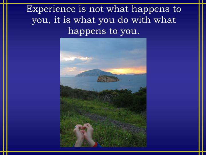 Experience is not what happens to you,