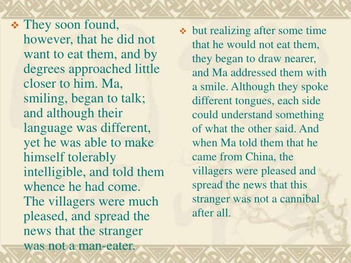 They soon found, however, that he did not want to eat them, and by degrees approached little closer to him. Ma, smiling, began to talk; and although their language was different, yet he was able to make himself tolerably intelligible, and told them whence he had come. The villagers were much pleased, and spread the news that the stranger was not a man-eater.