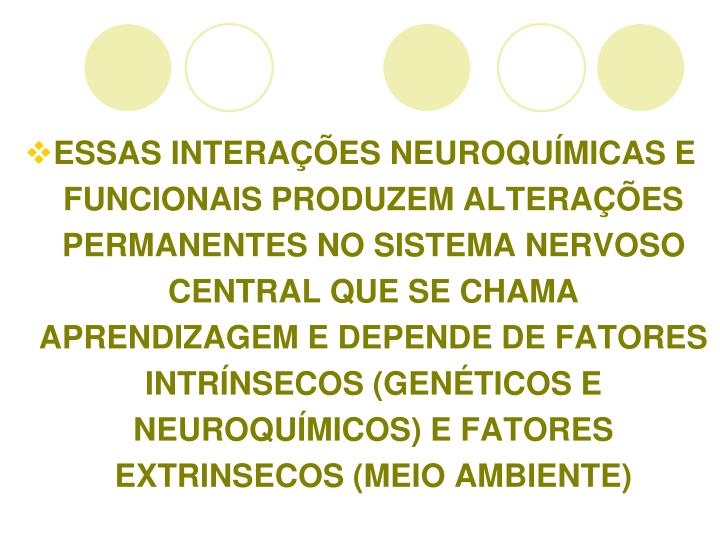 ESSAS INTERAÇÕES NEUROQUÍMICAS E FUNCIONAIS PRODUZEM ALTERAÇÕES PERMANENTES NO SISTEMA NERVOSO CENTRAL QUE SE CHAMA APRENDIZAGEM E DEPENDE DE FATORES INTRÍNSECOS (GENÉTICOS E NEUROQUÍMICOS) E FATORES EXTRINSECOS (MEIO AMBIENTE)