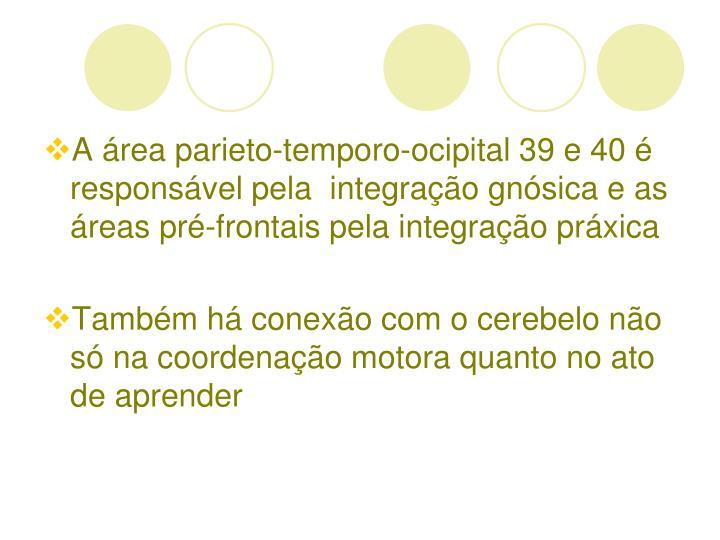 A área parieto-temporo-ocipital 39 e 40 é responsável pela  integração gnósica e as áreas pré-frontais pela integração práxica