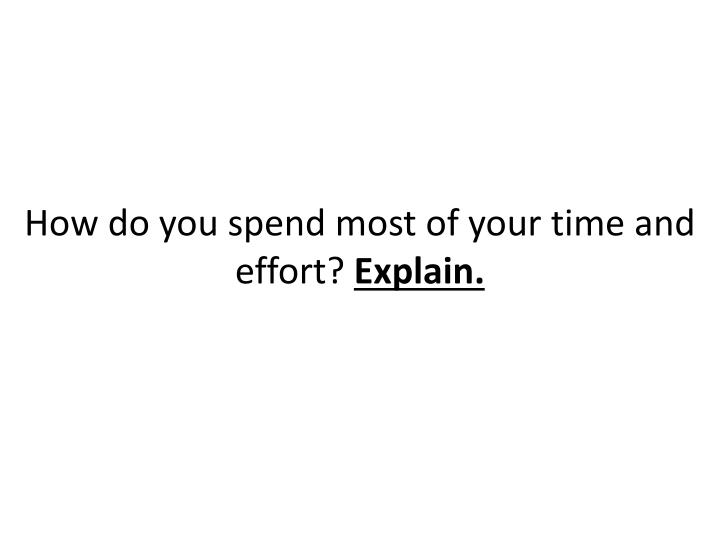 How do you spend most of your time and effort explain