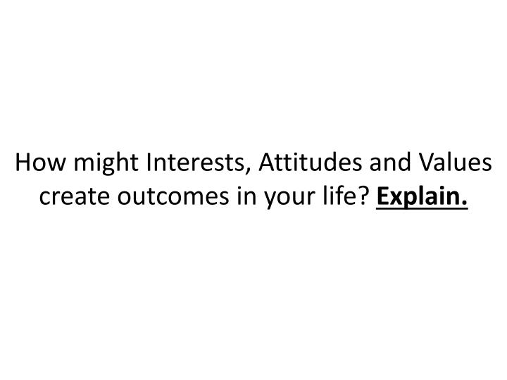 How might Interests, Attitudes and Values create outcomes in your life?