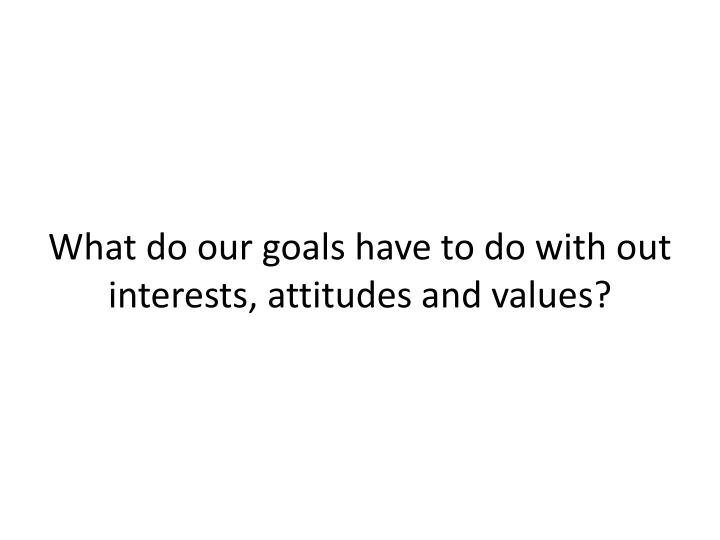 What do our goals have to do with out interests, attitudes and values?