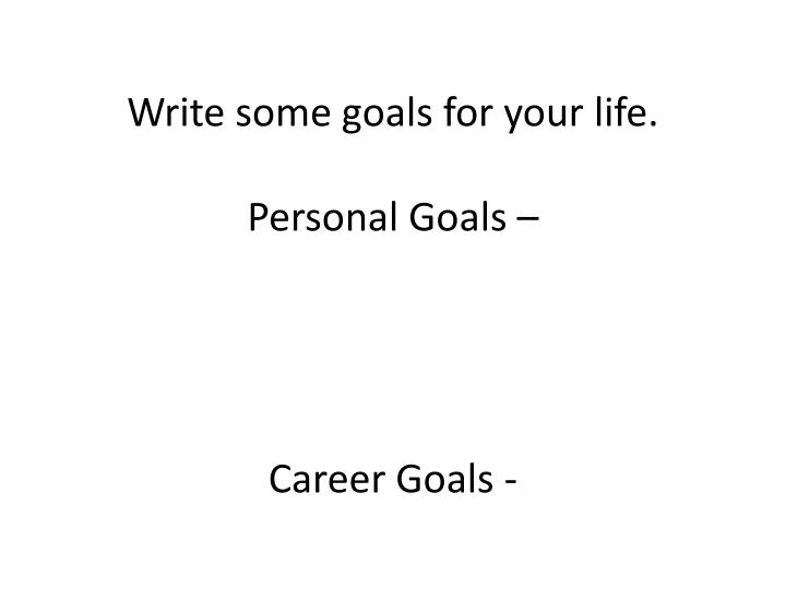 Write some goals for your life personal goals career goals