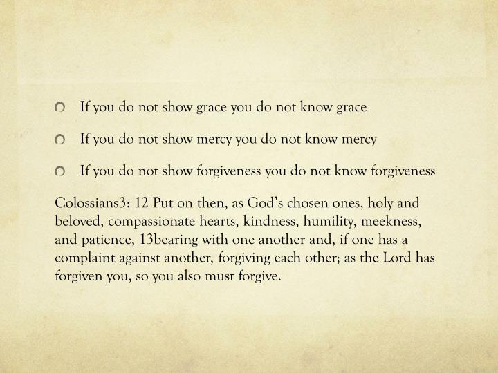 If you do not show grace you do not know grace