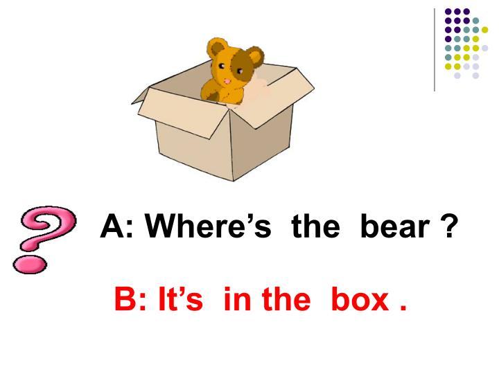 A: Where's  the  bear ?