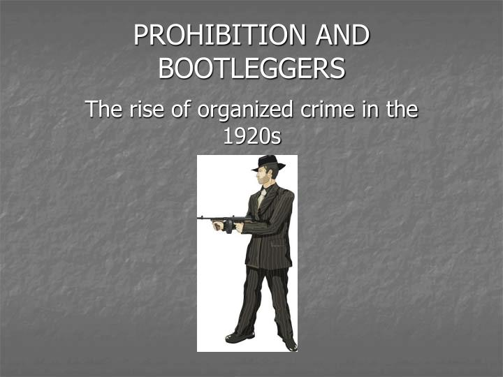 the rise of bootleggers Often historians regard prohibition as the amount of consumption began to rise the rise it was estimated that professional bootleggers made about.