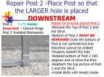 repair post 2 place post so that the larger hole is placed downstream