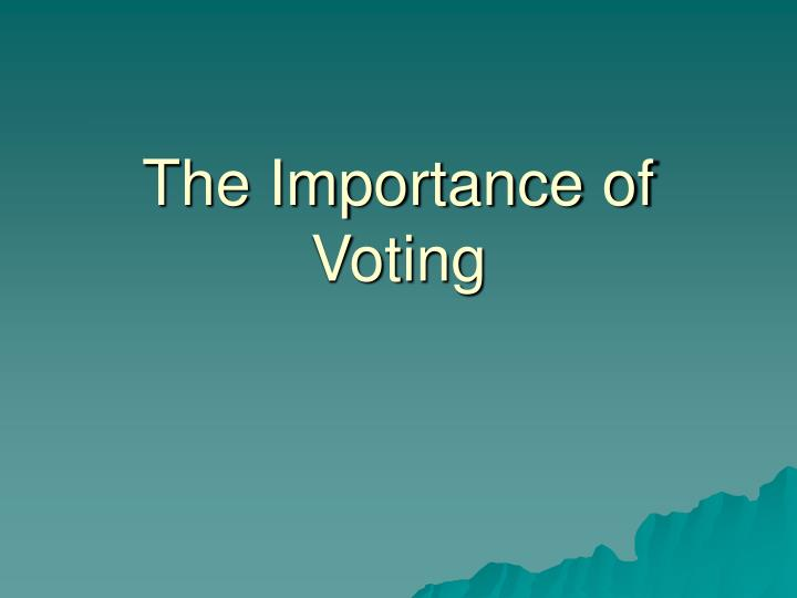 importance of voting One of the most important rights of american citizens is the franchise — the right to vote originally under the constitution, only white male citizens over the age of 21 were eligible to vote this shameful injustice has been corrected and voting rights have been extended several times over the.
