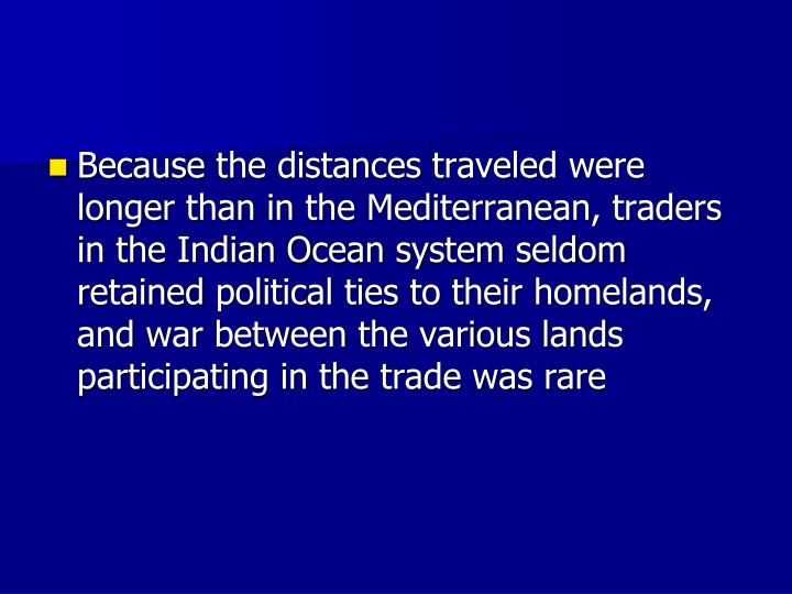 Because the distances traveled were longer than in the Mediterranean, traders in the Indian Ocean system seldom retained political ties to their homelands, and war between the various lands participating in the trade was rare