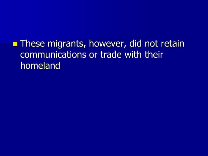 These migrants, however, did not retain communications or trade with their homeland
