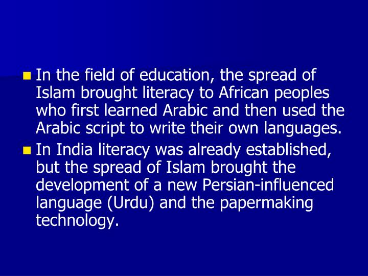In the field of education, the spread of Islam brought literacy to African peoples who first learned Arabic and then used the Arabic script to write their own languages.