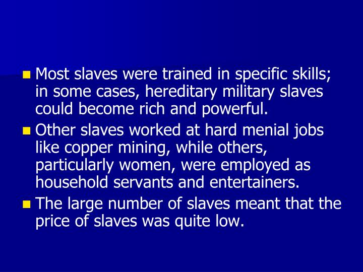 Most slaves were trained in specific skills; in some cases, hereditary military slaves could become rich and powerful.