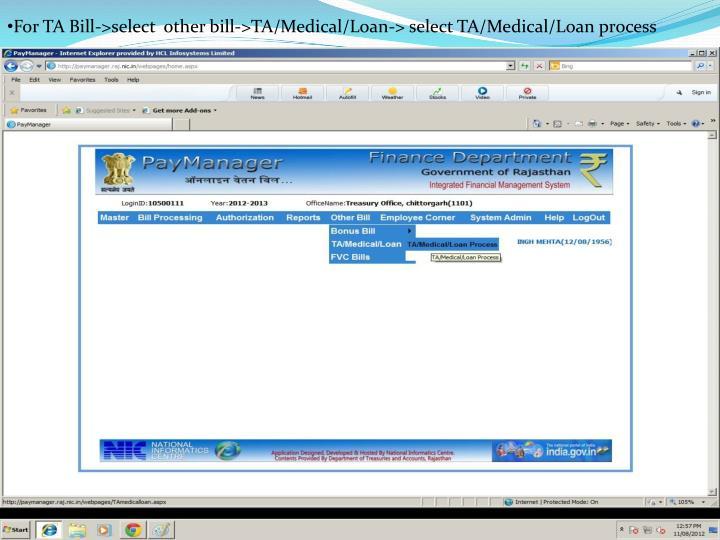 For TA Bill->select  other bill->TA/Medical/Loan-> select TA/Medical/Loan process