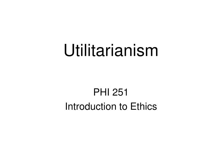 a defense of utilitarian ethics If you answered yes, you were probably using a form of moral reasoning called utilitarianism stripped down to its essentials, utilitarianism is a moral principle that holds that the morally right course of action in any situation is the one that produces the greatest balance of benefits over.