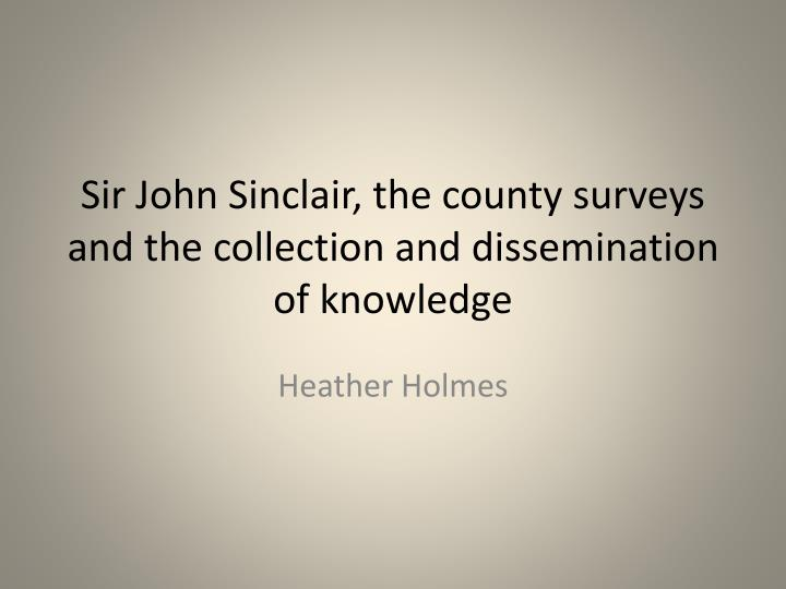 Sir john sinclair the county surveys and the collection and dissemination of knowledge