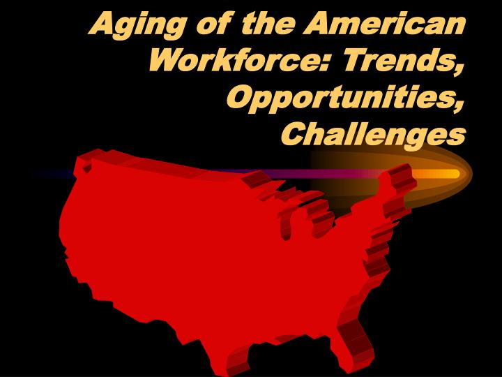 Aging of the american workforce trends opportunities challenges