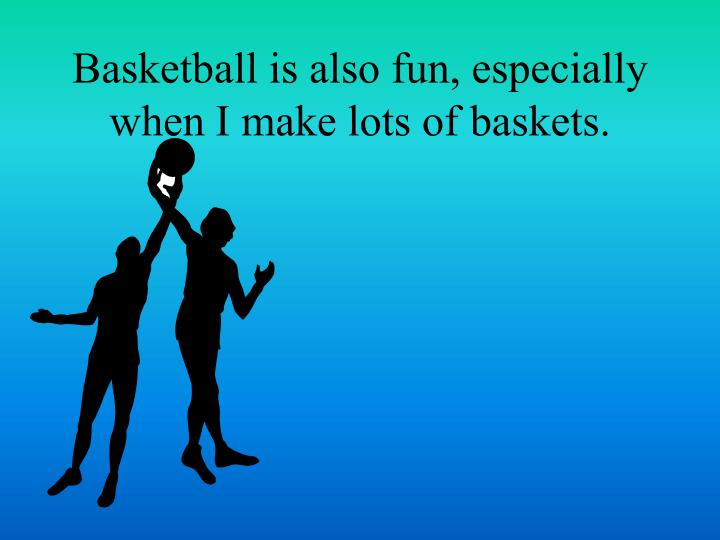 Basketball is also fun, especially when I make lots of baskets.