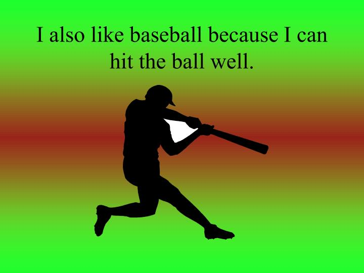 I also like baseball because I can hit the ball well.
