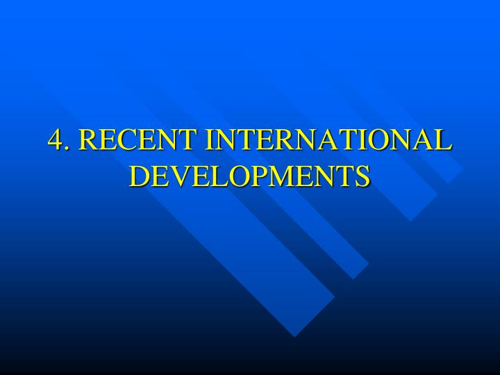 4. RECENT INTERNATIONAL DEVELOPMENTS