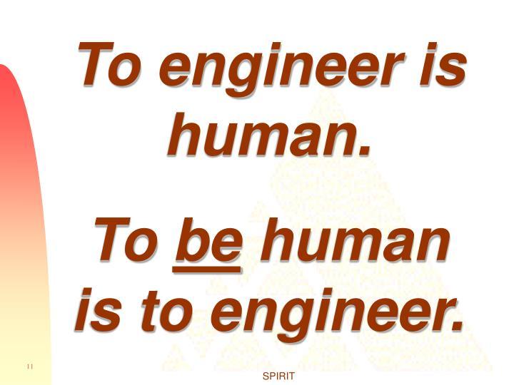 To engineer is human.