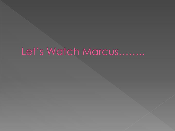 Let's Watch Marcus……..