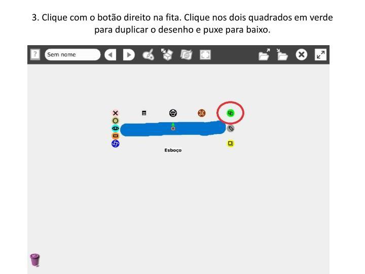 3. Clique com o botão direito na fita. Clique nos dois quadrados em verde para duplicar o desenho e puxe para baixo.