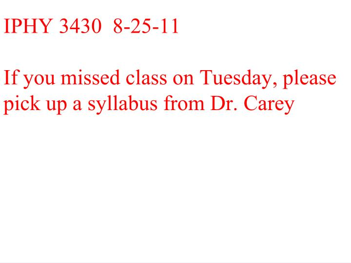iphy 3430 8 25 11 if you missed class on tuesday please pick up a syllabus from dr carey n.