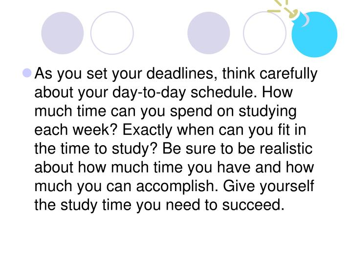 As you set your deadlines, think carefully about your day-to-day schedule. How much time can you spend on studying each week? Exactly when can you fit in the time to study? Be sure to be realistic about how much time you have and how much you can accomplish. Give yourself the study time you need to succeed.