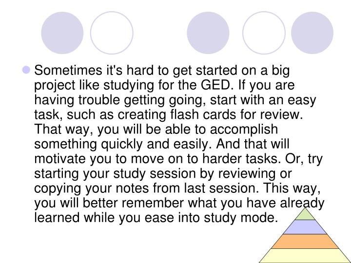 Sometimes it's hard to get started on a big project like studying for the GED. If you are having trouble getting going, start with an easy task, such as creating flash cards for review. That way, you will be able to accomplish something quickly and easily. And that will motivate you to move on to harder tasks. Or, try starting your study session by reviewing or copying your notes from last session. This way, you will better remember what you have already learned while you ease into study mode.