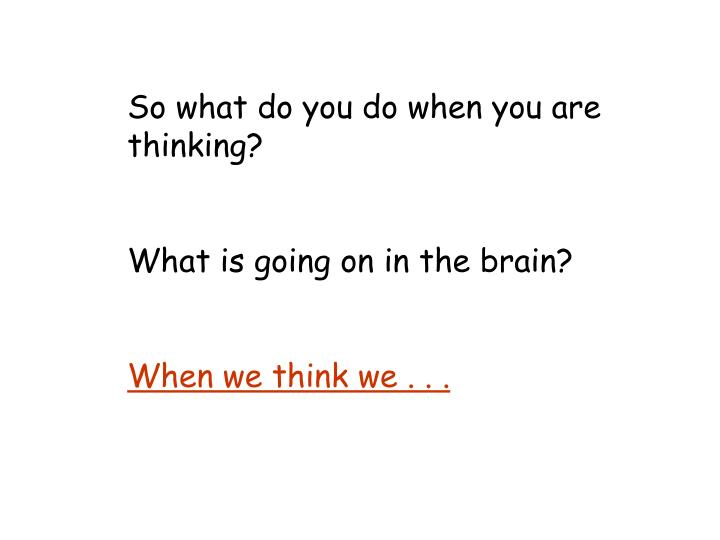 So what do you do when you are thinking?