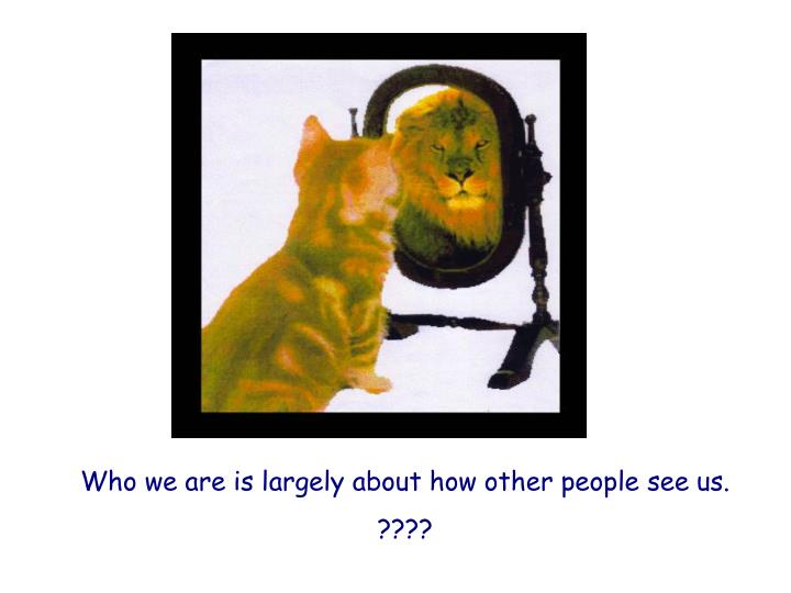 Who we are is largely about how other people see us.