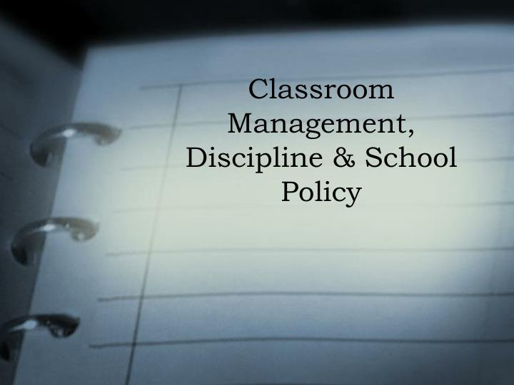 PPT - Classroom Management, Discipline & School Policy
