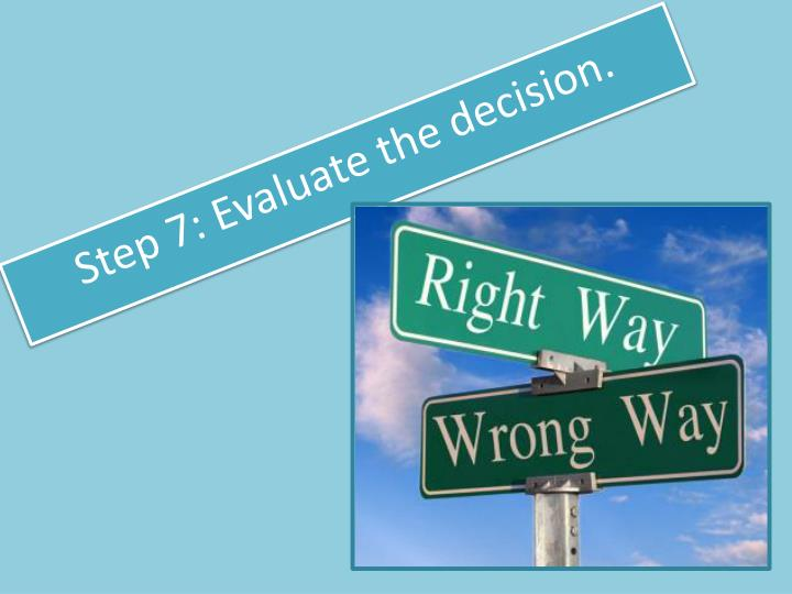 Step 7: Evaluate the decision.
